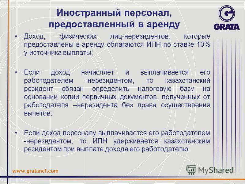 Иностранный персонал, предоставленный в аренду Доход, физических лиц-нерезидентов, которые предоставлены в аренду облагаются ИПН по ставке 10% у источника выплаты; Если доход начисляет и выплачивается его работодателем -нерезидентом, то казахстанский