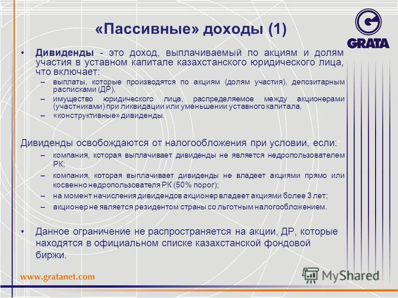 «Пассивные» доходы (1) Дивиденды - это доход, выплачиваемый по акциям и долям участия в уставном капитале казахстанского юридического лица, что включает: –выплаты, которые производятся по акциям (долям участия), депозитарным расписками (ДР), –имущест