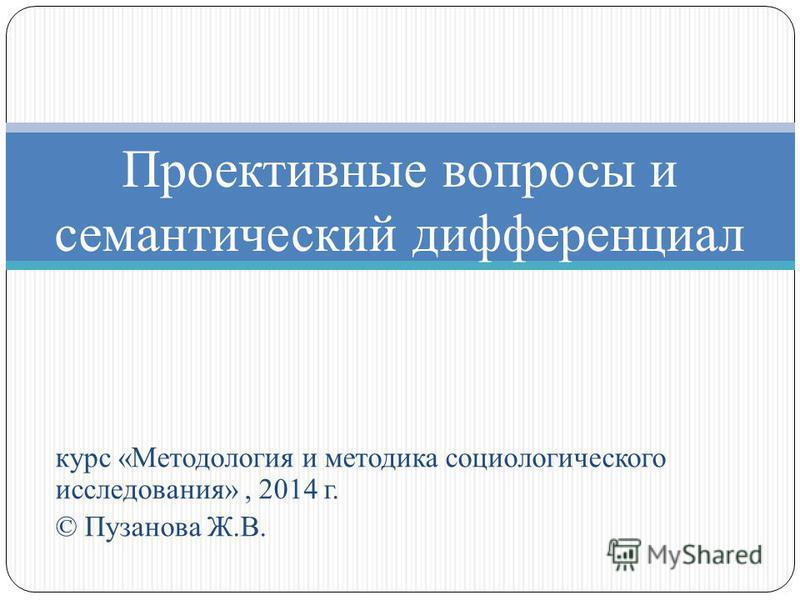 курс «Методология и методика социологического исследования», 2014 г. © Пузанова Ж.В. Проективные вопросы и семантический дифференциал