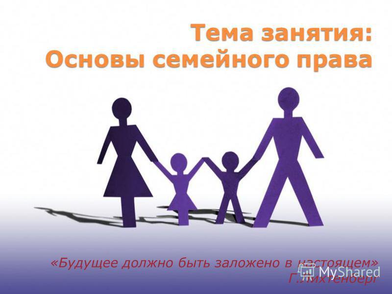 Тема занятия: Основы семейного права «Будущее должно быть заложено в настоящем» Г.Лихтенберг