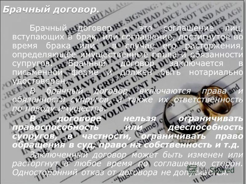Брачный договор. Брачный договор – это соглашение лиц, вступающих в брак, или соглашение, достигнутое во время брака или в случае его расторжения, определяющее имущественные права и обязанности супругов. Брачный договор заключается в письменной форме