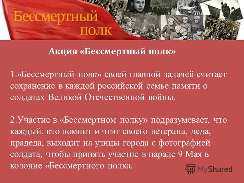 1.«Бессмертный полк» своей главной задачей считает сохранение в каждой российской семье памяти о солдатах Великой Отечественной войны. 2. Участие в «Бессмертном полку» подразумевает, что каждый, кто помнит и чтит своего ветерана, деда, прадеда, выход