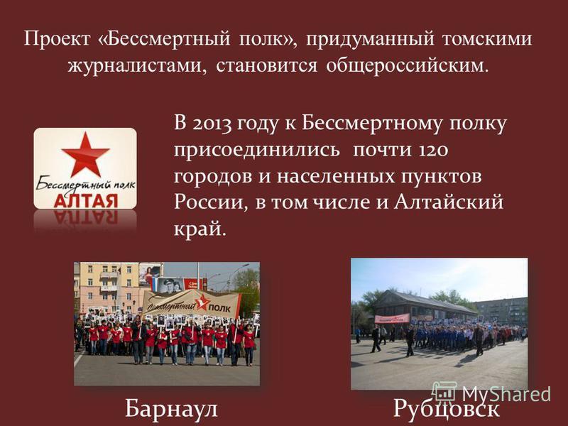 Барнаул Рубцовск В 2013 году к Бессмертному полку присоединились почти 120 городов и населенных пунктов России, в том числе и Алтайский край. Проект «Бессмертный полк», придуманный томскими журналистами, становится общероссийским.