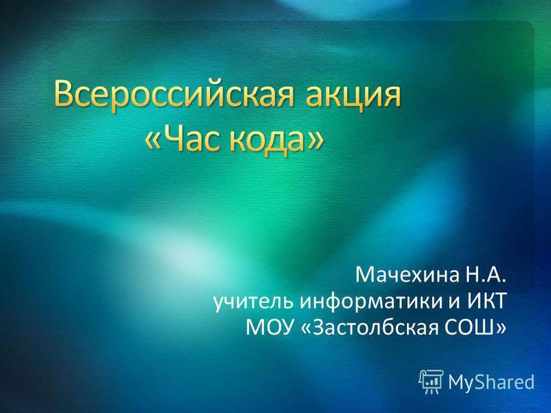 Мачехина Н.А. учитель информатики и ИКТ МОУ «Застолбская СОШ»