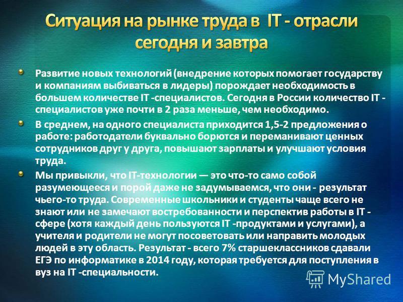 Развитие новых технологий (внедрение которых помогает государству и компаниям выбиваться в лидеры) порождает необходимость в большем количестве IT -специалистов. Сегодня в России количество IT - специалистов уже почти в 2 раза меньше, чем необходимо.