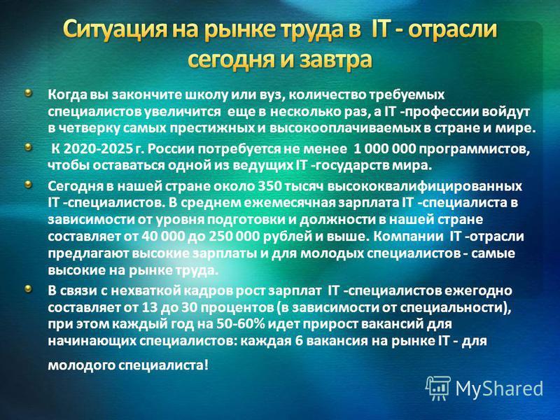 Когда вы закончите школу или вуз, количество требуемых специалистов увеличится еще в несколько раз, а IT -профессии войдут в четверку самых престижных и высокооплачиваемых в стране и мире. К 2020-2025 г. России потребуется не менее 1 000 000 программ