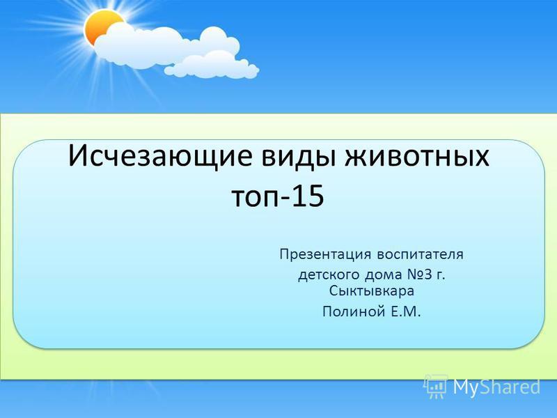 Исчезающие виды животных топ-15 Презентация воспитателя детского дома 3 г. Сыктывкара Полиной Е.М.
