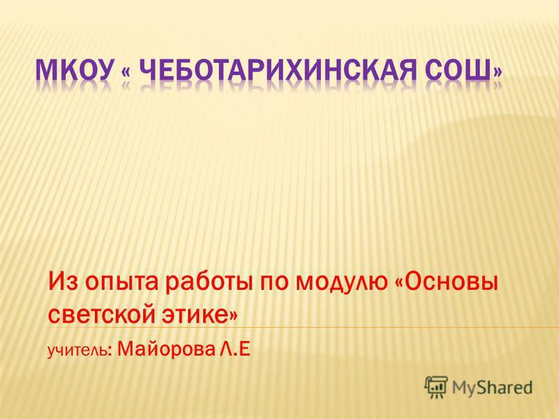 Из опыта работы по модулю «Основы светской этике» учитель: Майорова Л.Е
