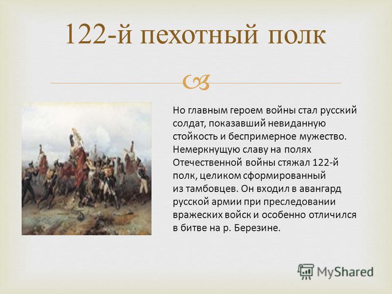 122- й пехотный полк Но главным героем войны стал русский солдат, показавший невиданную стойкость и беспримерное мужество. Немеркнущую славу на полях Отечественной войны стяжал 122-й полк, целиком сформированный из тамбовцев. Он входил в авангард рус