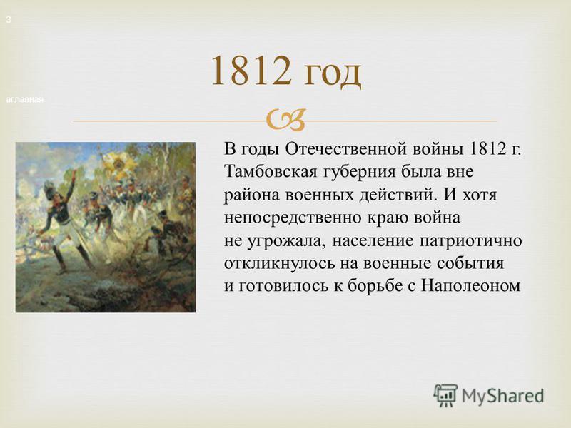 1812 год В годы Отечественной войны 1812 г. Тамбовская губерния была вне района военных действий. И хотя непосредственно краю война не угрожала, население патриотично откликнулось на военные события и готовилось к борьбе c Наполеоном З аглавная