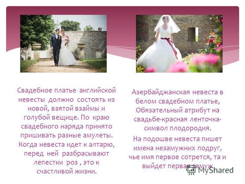 Свадебное платье английской невесты должно состоять из новой, взятой взаймы и голубой вещице. По краю свадебного наряда принято пришивать разные амулеты. Когда невеста идет к алтарю, перед ней разбрасывают лепестки роз, это к счастливой жизни. Азерба