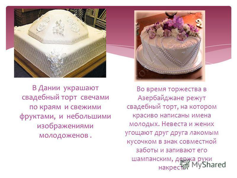 В Дании украшают свадебный торт свечами по краям и свежими фруктами, и небольшими изображениями молодоженов. Во время торжества в Азербайджане режут свадебный торт, на котором красиво написаны имена молодых. Невеста и жених угощают друг друга лакомым