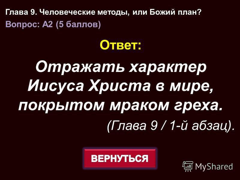Ответ: Отражать характер Иисуса Христа в мире, покрытом мраком греха. (Глава 9 / 1-й абзац). Глава 9. Человеческие методы, или Божий план? Вопрос: A2 (5 баллов)