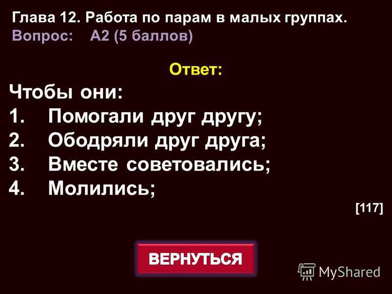 Ответ: Чтобы они: 1. Помогали друг другу; 2. Ободряли друг друга; 3. Вместе советовались; 4.Молились; [117] Глава 12. Работа по парам в малых группах. Вопрос: A2 (5 баллов)