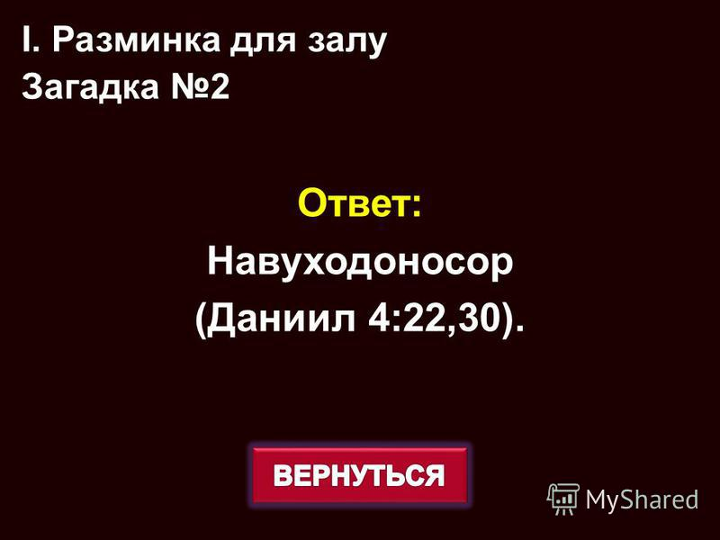 Ответ: Навуходоносор (Даниил 4:2230). I. Разминка для залу Загадка 2
