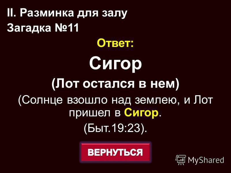 Ответ: Сигор (Лот остался в нем) (Солнце взошло над землею, и Лот пришел в Сигор. (Быт.19:23). II. Разминка для залу Загадка 11