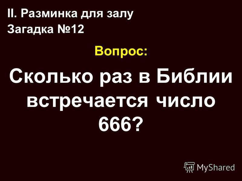 Вопрос: Сколько раз в Библии встречается число 666? II. Разминка для залу Загадка 12