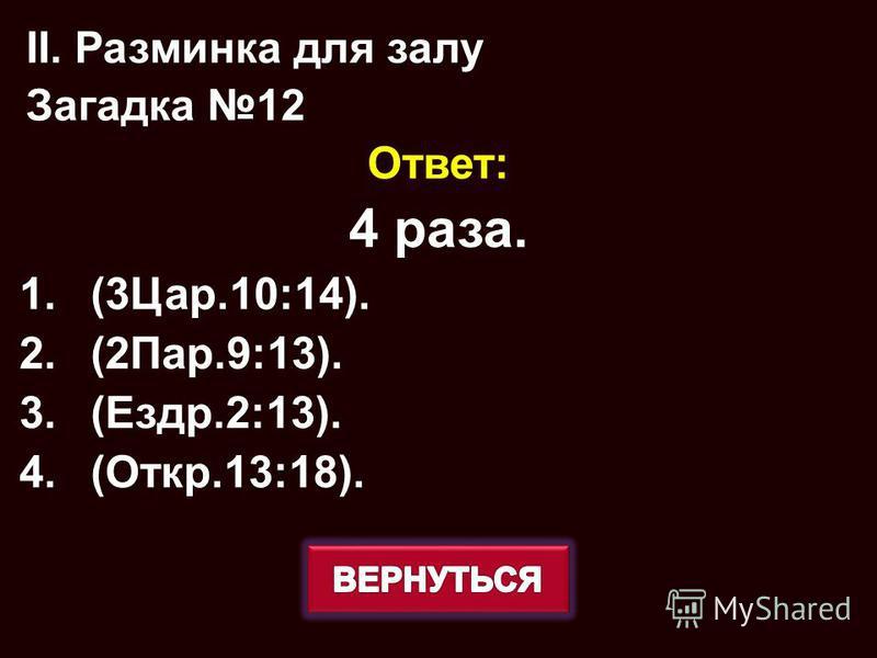 Ответ: 4 раза. 1.(3Цар.10:14). 2.(2Пар.9:13). 3.(Ездр.2:13). 4.(Откр.13:18). II. Разминка для залу Загадка 12