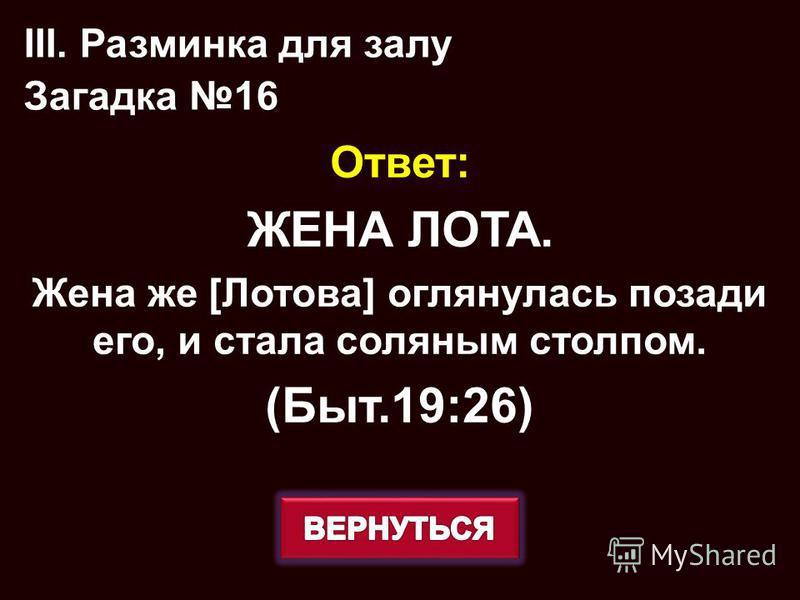 Ответ: ЖЕНА ЛОТА. Жена же [Лотова] оглянулась позади его, и стала соляным столпом. (Быт.19:26) III. Разминка для залу Загадка 16