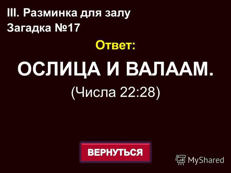 Ответ: ОСЛИЦА И ВАЛААМ. (Числа 22:28) III. Разминка для залу Загадка 17
