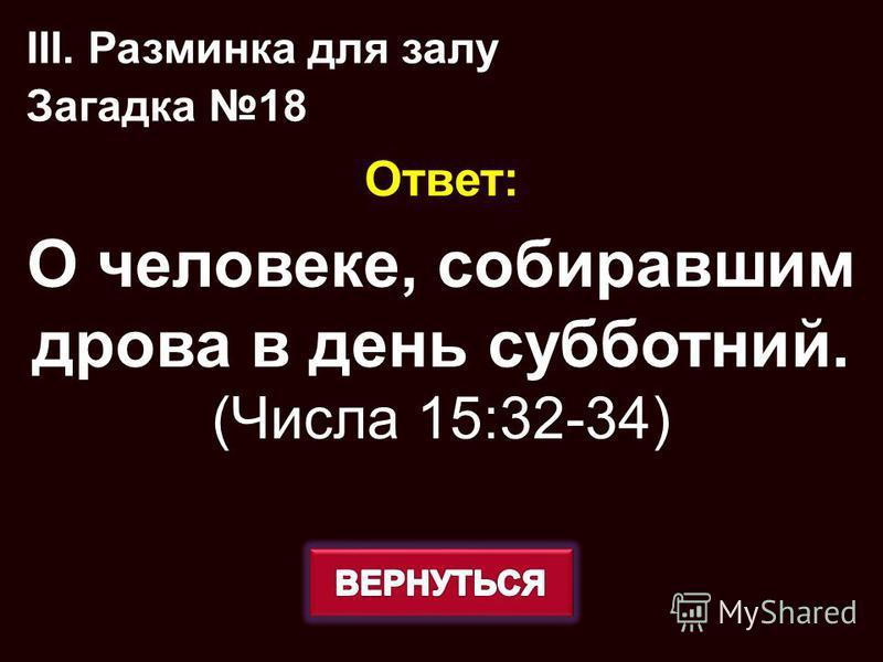 Ответ: О человеке, собиравшим дрова в день субботний. (Числа 15:32-34) III. Разминка для залу Загадка 18
