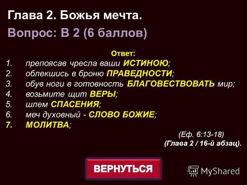 Ответ: 1. препоясав чресла ваши ИСТИНОЮ; 2. облекшись в броню ПРАВЕДНОСТИ; 3. обув ноги в готовность БЛАГОВЕСТВОВАТЬ мир; 4. возьмите щит ВЕРЫ; 5. шлем СПАСЕНИЯ; 6. меч духовный - СЛОВО БОЖИЕ; 7.МОЛИТВА; (Еф. 6:13-18) (Глава 2 / 16-й абзац). Глава 2.