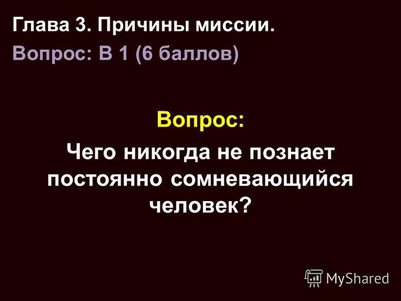 Вопрос: Чего никогда не познает постоянно сомневающийся человек? Глава 3. Причины миссии. Вопрос: B 1 (6 баллов)