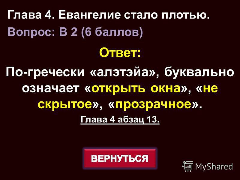 Ответ: По-гречески «алэтэйа», буквально означает «открыть окна», «не скрытое», «прозрачное». Глава 4 абзац 13. Глава 4. Евангелие стало плотью. Вопрос: B 2 (6 баллов)