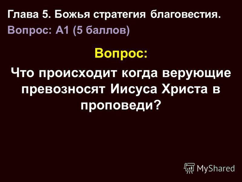 Вопрос: Что происходит когда верующие превозносят Иисуса Христа в проповеди? Глава 5. Божья стратегия благовестия. Вопрос: A1 (5 баллов)