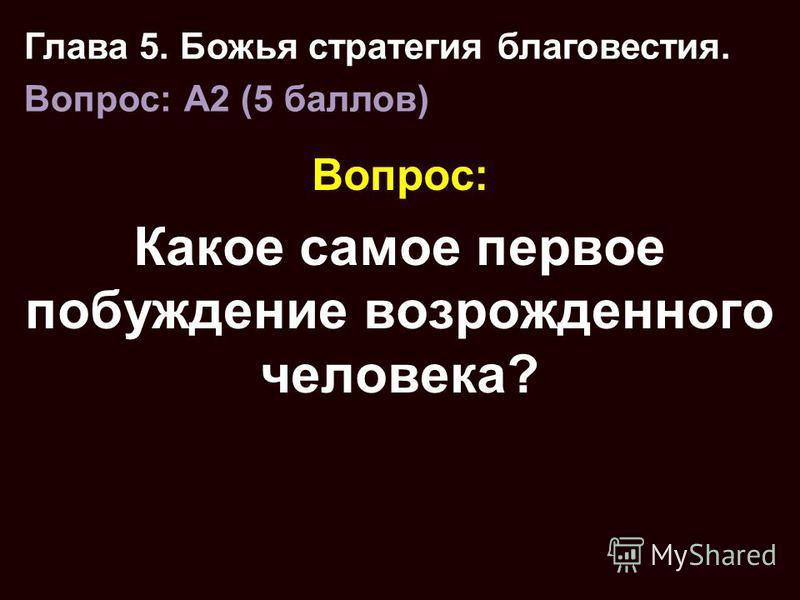 Вопрос: Какое самое первое побуждение возрожденного человека? Глава 5. Божья стратегия благовестия. Вопрос: A2 (5 баллов)