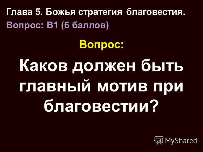 Вопрос: Каков должен быть главный мотив при благовестии? Глава 5. Божья стратегия благовестия. Вопрос: B1 (6 баллов)