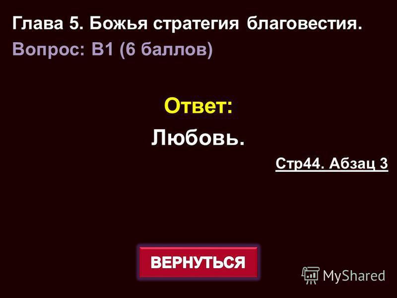 Ответ: Любовь. Стр 44. Абзац 3 Глава 5. Божья стратегия благовестия. Вопрос: B1 (6 баллов)