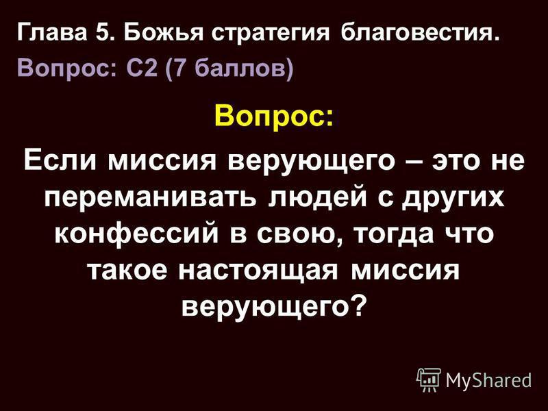 Вопрос: Если миссия верующего – это не переманивать людей с других конфессий в свою, тогда что такое настоящая миссия верующего? Глава 5. Божья стратегия благовестия. Вопрос: C2 (7 баллов)