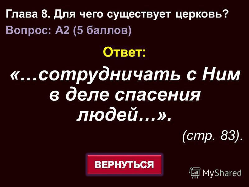 Ответ: «…сотрудничать с Ним в деле спасения людей…». (стр. 83). Глава 8. Для чего существует церковь? Вопрос: A2 (5 баллов)