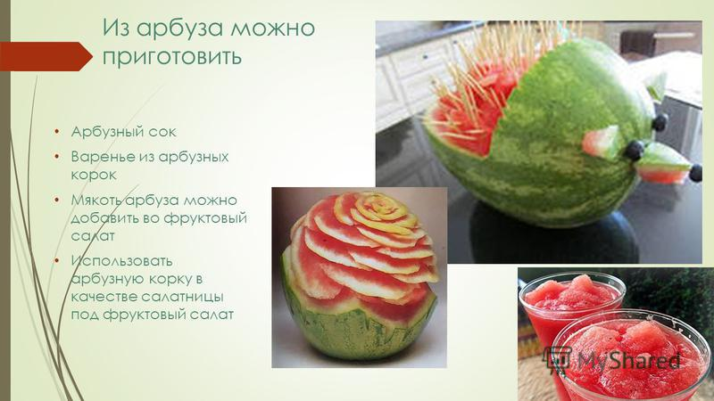 Из арбуза можно приготовить Арбузный сок Варенье из арбузных корок Мякоть арбуза можно добавить во фруктовый салат Использовать арбузную корку в качестве салатницы под фруктовый салат