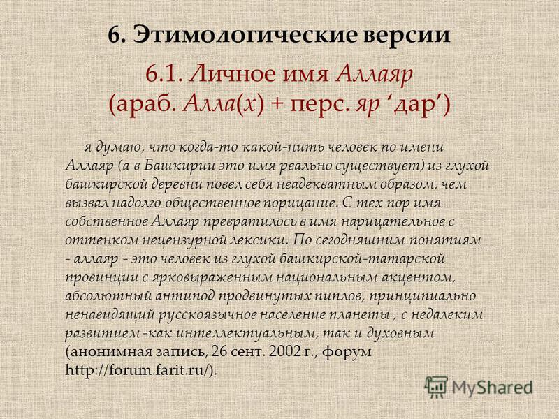 6. Этимологические версии 6.1. Личное имя Аллаяр (араб. Алла(х) + перс. яр дар) я думаю, что когда-то какой-нить человек по имени Аллаяр (а в Башкирии это имя реально существует) из глухой башкирской деревни повел себя неадекватным образом, чем вызва