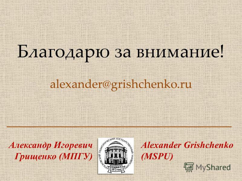 Благодарю за внимание! alexander@grishchenko.ru Александр Игоревич Грищенко (МПГУ) Alexander Grishchenko (MSPU)