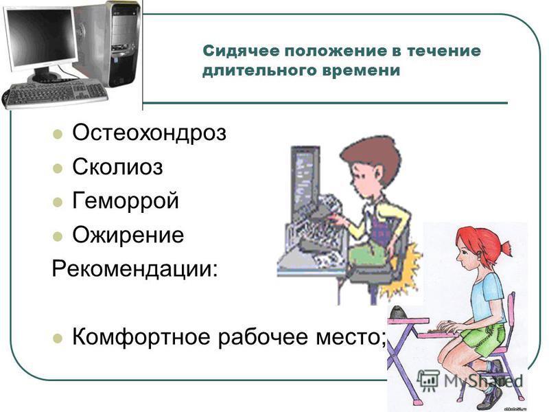 Сидячее положение в течение длительного времени Остеохондроз Сколиоз Геморрой Ожирение Рекомендации: Комфортное рабочее место;