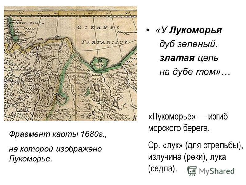 «У Лукоморья дуб зеленый, златая цепь на дубе том»… «Лукоморье» изгиб морского берега. Ср. «лук» (для стрельбы), излучина (реки), лука (седла). Фрагмент карты 1680 г., на которой изображено Лукоморье.