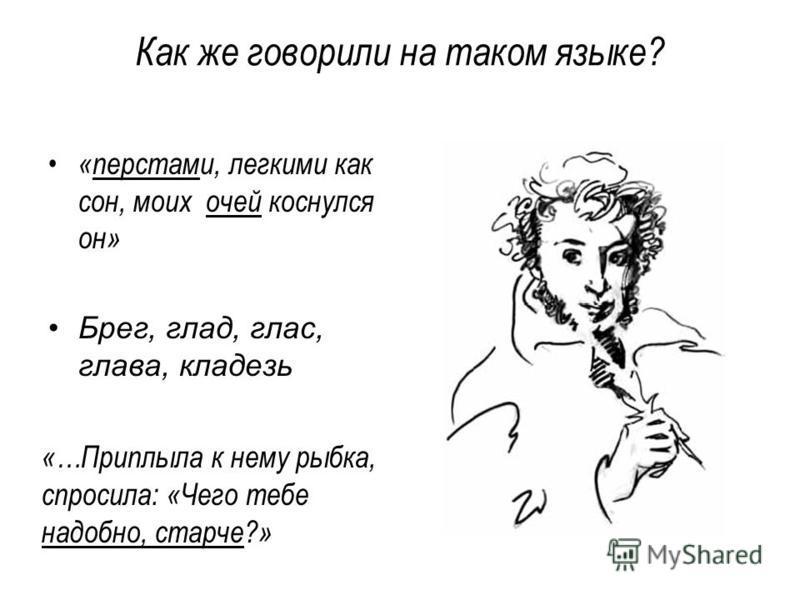 Как же говорили на таком языке? «перстами, легкими как сон, моих очей коснулся он» Брег, глад, глас, глава, кладезь «…Приплыла к нему рыбка, спросила: «Чего тебе надобно, старче?»