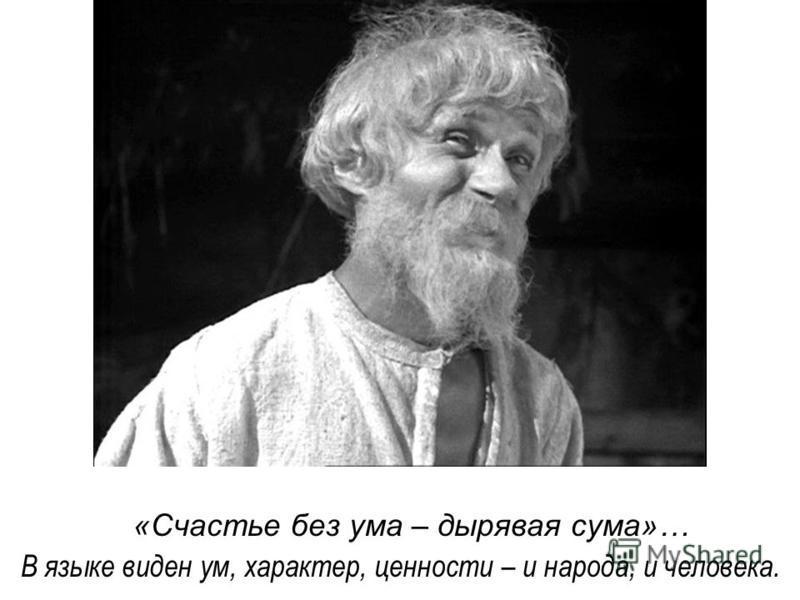 «Счастье без ума – дырявая сума»… В языке виден ум, характер, ценносто – и народа, и человека.