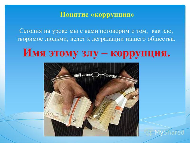 Понятие «коррупция» Сегодня на уроке мы с вами поговорим о том, как зло, творимое людьми, ведет к деградации нашего общества. Имя этому злу – коррупция.