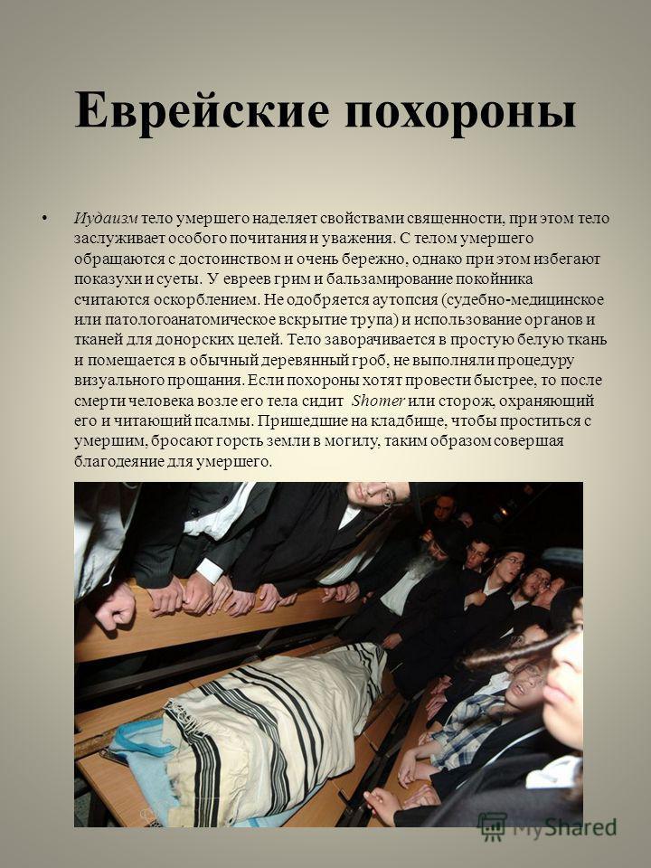 Еврейские похороны Иудаизм тело умершего наделяет свойствами священности, при этом тело заслуживает особого почитания и уважения. С телом умершего обращаются с достоинством и очень бережно, однако при этом избегают показухи и суеты. У евреев грим и б