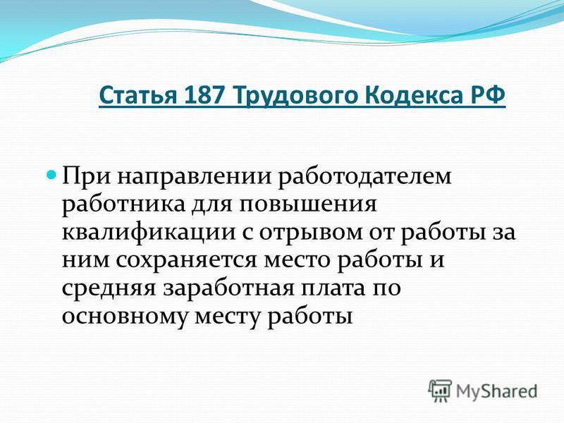 Статья 187 Трудового Кодекса РФ При направлении работодателем работника для повышения квалификации с отрывом от работы за ним сохраняется место работы и средняя заработная плата по основному месту работы