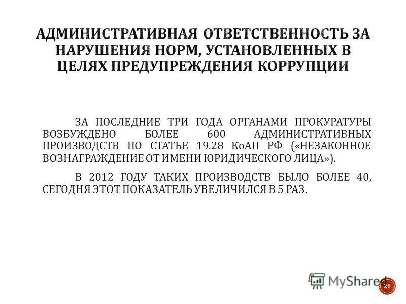 ЗА ПОСЛЕДНИЕ ТРИ ГОДА ОРГАНАМИ ПРОКУРАТУРЫ ВОЗБУЖДЕНО БОЛЕЕ 600 АДМИНИСТРАТИВНЫХ ПРОИЗВОДСТВ ПО СТАТЬЕ 19.28 КоАП РФ (« НЕЗАКОННОЕ ВОЗНАГРАЖДЕНИЕ ОТ ИМЕНИ ЮРИДИЧЕСКОГО ЛИЦА »). В 2012 ГОДУ ТАКИХ ПРОИЗВОДСТВ БЫЛО БОЛЕЕ 40, СЕГОДНЯ ЭТОТ ПОКАЗАТЕЛЬ УВЕЛ