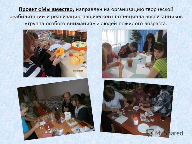 Проект «Мы вместе», направлен на организацию творческой реабилитации и реализацию творческого потенциала воспитанников «группа особого внимания» и людей пожилого возраста.