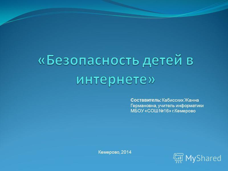 Составитель: Кабисских Жанна Германовна, учитель информатики МБОУ «СОШ 16» г.Кемерово Кемерово, 2014