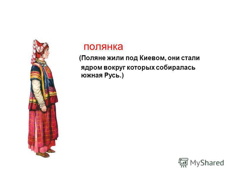 полянка (Поляне жили под Киевом, они стали ядром вокруг которых собиралась южная Русь.)