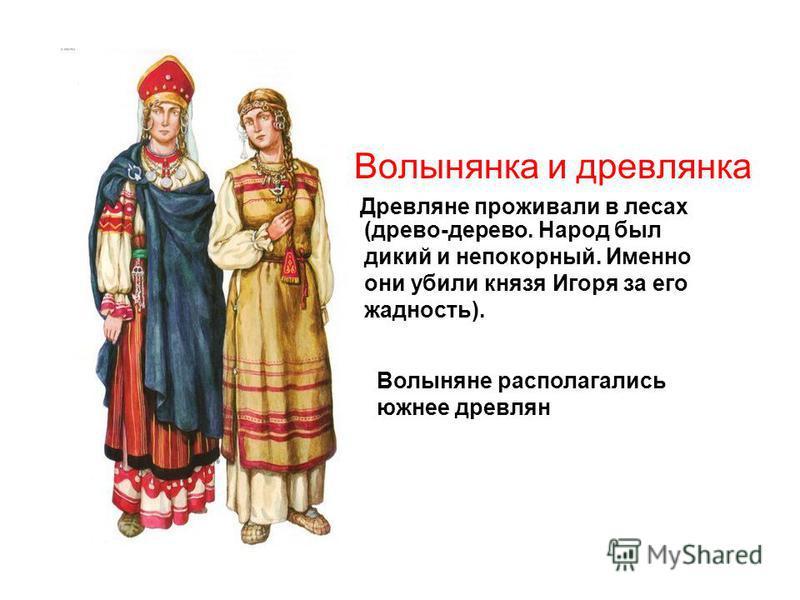 Волынянка и древлянка Древляне проживали в лесах (древо-дерево. Народ был дикий и непокорный. Именно они убили князя Игоря за его жадность). Волыняне располагались южнее древлян