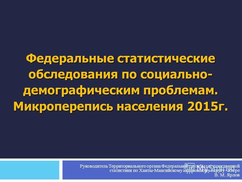 Федеральные статистические обследования по социально- демографическим проблемам. Микроперепись населения 2015 г. Руководитель Территориального органа Федеральной службы государственной статистики по Ханты-Мансийскому автономному округу - Югре В. М. Я